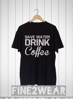 Save Water Drink Coffee Shirt Coffee TShirt Top by Fine2Wear The Last Drop f95566cc8