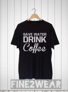 186635de6 Save Water Drink Coffee Shirt Coffee TShirt Top by Fine2Wear My Coffee,  Cool Shirts,