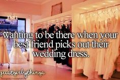 wanting to be there when your best friend picks out their wedding dress