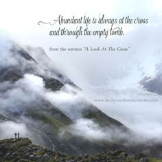 """Abundant life is always at the cross and through the empty tomb.  ~ Becky Combee, from the sermon """"A Look At The Cross"""""""