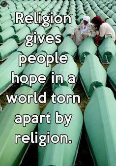 Religion gives people hope in a world torn apart by religion.