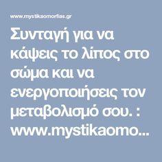 Συνταγή για να κάψεις το λίπος στο σώμα και να ενεργοποιήσεις τον μεταβολισμό σου. : www.mystikaomorfias.gr, GoWebShop Platform