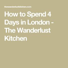 How to Spend 4 Days in London - The Wanderlust Kitchen