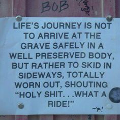 Life's journey is not to arrive at the grave safely in a well preserved body but rather to skid in sideways, totally worn out, shouting Holy Shit...what a ride!