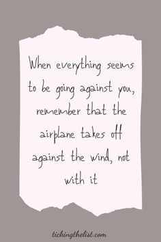 When everything seems to be going against you, remember that the airplane takes off against the wind, not with it. I've put together a list of 50 motivational quotes for you.