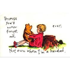 If you live to be a hundred, I want to go at 99 because I won't be able to bear missing you...Pooh <3