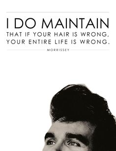 Morrissey quote - I do maintain that if your hair is wrong, your entire life is wrong