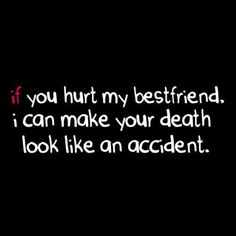 If you hurt my bestfriend I can make your death look like an accident.