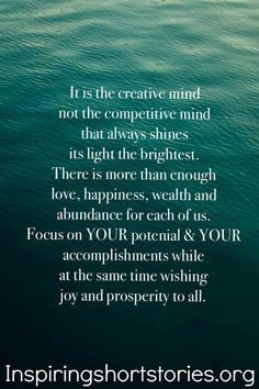 It is the creative mind not the competitive mind that always shines its light the brightest. There is more than enough love, happiness, wealth and abundance for each of us. Focus on your potential and your accomplishments while at the same time wishing joy and prosperity to all.