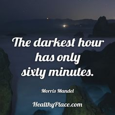 Quote: The darkest hour has only sixty minutes. -Morris Mandel. www.HealthyPlace.com