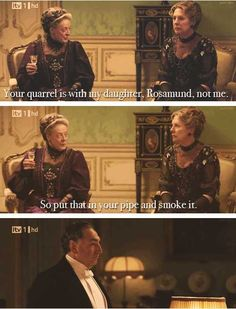 BAHAHA this is my favorite line! Dowager countess is hilarious