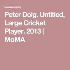 Peter Doig. Untitled, Large Cricket Player. 2013 | MoMA