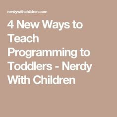 4 New Ways to Teach Programming to Toddlers - Nerdy With Children