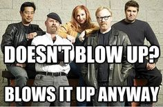 if I was actually smart in science I would soooo beg to work with Mythbusters... blowing things up...