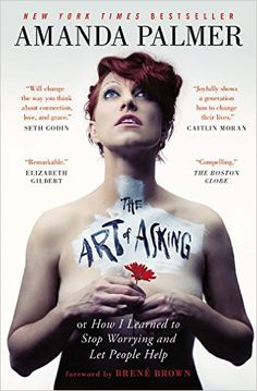 The Art of Asking: How I Learned to Stop Worrying and Let People Help: Amanda Palmer, Brené Brown: 9781455581092: Amazon.com: Books