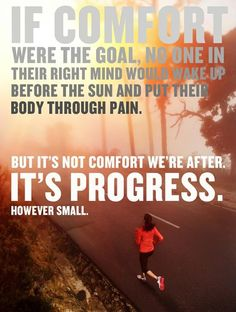 IF COMFORT were the goal, no one in their right mind would wake up before the sun and put their body through pain. But it's not comfort we're after. IT's PROGRESS. However small.