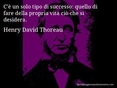 Aforisma di Henry David Thoreau , C'è un solo tipo di successo, quello di fare della propria vita ciò che si desidera.