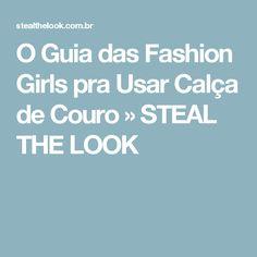 O Guia das Fashion Girls pra Usar Calça de Couro » STEAL THE LOOK