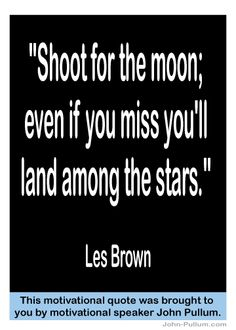 """""""Shoot for the moon; even if you miss you'll land among the stars."""" - Les Brown"""