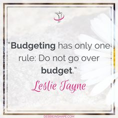 """""""Budgeting has only one rule: Do not go over budget."""" - Leslie Tayne"""
