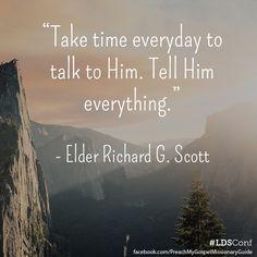 Take time everyday to talk to Him. Tell Him everything. - Elder Richard G. Scott | #ldsconf