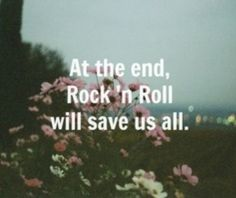 And I still believe Now who'd have thought that after all Something as simple As rock 'n' roll would save us all?