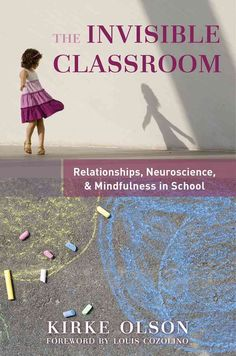 The Invisible Classroom: Relationships, Neuroscience, & Mindfulness in School