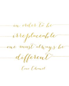 In order to be irreplaceable, one must be always be different. -Coco Chanel Created with shiny reflective gold foil on a satin-finish white cardstock. Click here to order the gold frame.