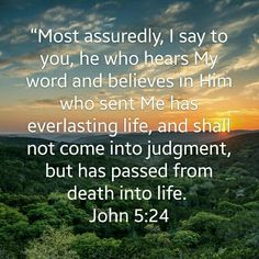 Most assuredly, I say to you, he who heard My word and believes in Him who sent Me has everlasting life, and shall not come into judgement, but has passed from death into life. John 5:24