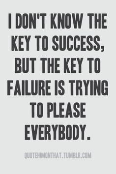 Stop trying to please everyone. It's time to please yourself.  Today's blog explains that the only way to win at life is to enjoy its unfolding: http://relaxandsucceed.wordpress.com/2013/07/01/the-nature-of-success/  149 Relax and Succeed - I don't know the key to success