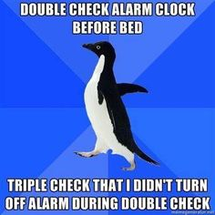 Double check alarm clock before bed. Triple check that I didn't turn off alarm during double check.