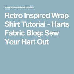 Retro Inspired Wrap Shirt Tutorial - Harts Fabric Blog: Sew Your Hart Out