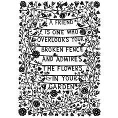 A friend is one who overlooks your broken fence and admires the flowers in your garden