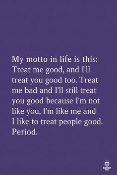 My motto in life is this: Treat me good, and I'll treat you good too. Treat me bad and I'll still treat you good because I'm not like you, I'm like me and I like to treat people good. Bad Quotes, Good Life Quotes, Lyric Quotes, Motivational Quotes, Inspirational Quotes, Good People Quotes, My Motto In Life, Quotes About God, Words Of Encouragement