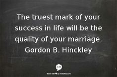 The truest mark of your success in life will be the quality of your marriage. Gordon B. Prophet Quotes, Gospel Quotes, Lds Quotes, Quotable Quotes, Great Quotes, Quotes To Live By, Cool Words, Wise Words, Church Quotes