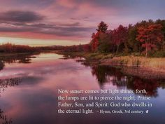 Now sunset comes but light shines forth, the lamps are lit to pierce the night; Praise Father, Son, and Spirit: God who dwells in the eternal light.  ~ hymn, Greek, 3rd century
