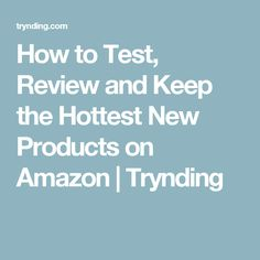 How to Test, Review and Keep the Hottest New Products on Amazon | Trynding