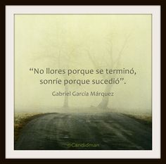 """No llores porque se terminó, sonríe porque sucedió"". #GabrielGarciaMarquez #Citas #Frases @Candidman"