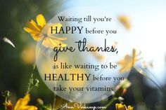 Waiting till you're happy before you give thanks, is like waiting to be healthy before you take your vitamins.   AnnVoskamp.com
