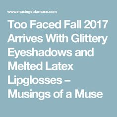 Too Faced Fall 2017 Arrives With Glittery Eyeshadows and Melted Latex Lipglosses – Musings of a Muse