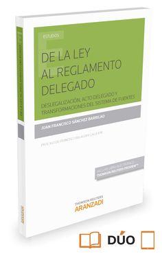 De la ley al reglamento delegado : deslegalización, acto delegado y transformaciones del sistema de fuentes / Juan Francisco Sánchez Barrilao. - 2015