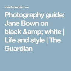 Photography guide: Jane Bown on black & white | Life and style | The Guardian