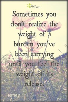 Sometimes you don't realize the weight of a burden you've been carrying until you feel the weight of its release. <3