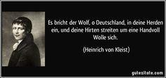 Es bricht der Wolf, o Deutschland, in deine Herden ein, und deine Hirten streiten um eine Handvoll Wolle sich. (Heinrich von Kleist)