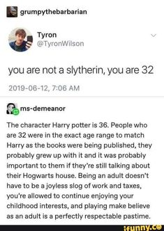 you are not a slytherin, you are 32 &ms-demeanor The character Harry potter is 36. People who are 32 were in the exact age range to match Harry as the books were being published, they probably grew up with it and it was probably important to them if they're still talking about their Hogwarts house. Being an a... #harrypotter #movies #want #not #slytherin #demeanor #the #character #harry #potter #people #were #exact #age #range #match #books #being #published #probably #grew #important #pic
