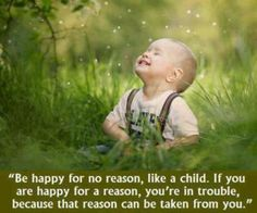 """ Be happy for no reason, like a child. If you are happy for a reason, you're in trouble because that reason can be taken from you. ""   ~   Author Unknown"