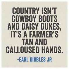 """""""Country isn't cowboy boots and daisy dukes, it's a farmer's tan and calloused hand."""" -Earl Dibbles Jr."""