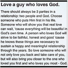 If a man loves God first he is more apt to walk down a righteous path and to love you and respect you and to be honest and faithful because he loves and respects the Lord and if he doesn't live according to the way God wants him to live he will have to pay the price for his sins.
