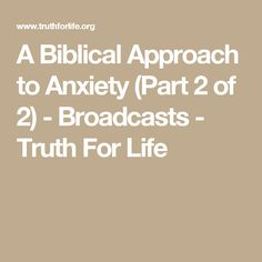 A Biblical Approach to Anxiety (Part 2 of 2) - Broadcasts - Truth For Life