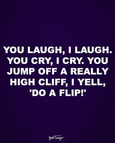 """You laugh, I laugh. You cry, I cry. You jump off a really high cliff, I yell, 'Do a flip!'"""